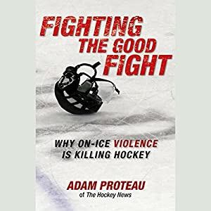 Fighting the Good Fight: Why On-Ice Violence Is Killing Hockey | [Adam Proteau]