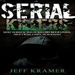 Serial Killers: Most Horrific Serial Killers Biographies, True Crime Cases, Murderers   Jeff Kramer
