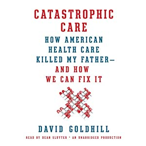 Catastrophic Care: How American Health Care Killed My Father - and How We Can Fix It | [David Goldhill]
