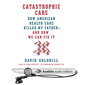 Catastrophic Care - Why Everything We Think We Know about Health Care Is Wrong - David Goldhill