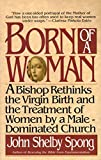 Born of a Woman: A Bishop Rethinks the Virgin Birth and the Treatment of Women by a Male-Dominated Church (0060675233) by Spong, John Shelby