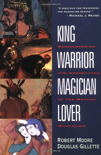 King, Warrior, Magician, Lover: Rediscovering the Archetypes of the...