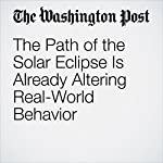 The Path of the Solar Eclipse Is Already Altering Real-World Behavior   Christopher Ingraham