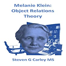 Melanie Klein: Object Relations Theory (       UNABRIDGED) by Steven G. Carley MS Narrated by Steven G. Carley