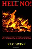 Hell No!: How the Concept of Eternal Torment Isn?t Supported by Scripture or Reason