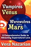 Vera Nazarian Vampires are from Venus, Werewolves are from Mars: A Comprehensive Guide to Attracting Supernatural Love