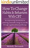 How To Change Habits and Behaviors With CBT: An empowering introduction to achieving sustainable change in your life through cognitive behavioral therapy (Empowering Change Book 3) (English Edition)