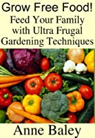 Grow Free Food! Feed Your Family With Ultra Frugal Gardening Techniques (English Edition)