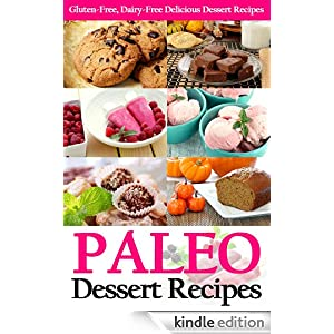 Paleo Dessert Recipes: Gluten-Free, Dairy-Free Delicious Dessert Recipes (Paleo Diet Cookbook)