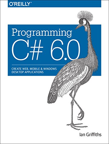 Programming C# 6.0: Create Windows Desktop and Web Applications, by Ian Griffiths