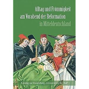 """Alltag und Frömmigkeit am Vorabend der Reformation in Mitteldeutschland: Katalog zur Ausstellung """"Umsonst ist der Tod"""""""
