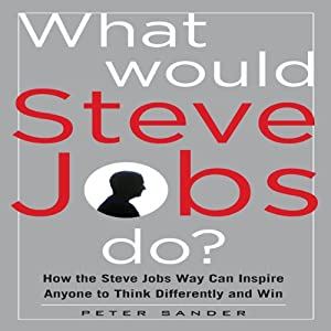 What Would Steve Jobs Do?: How the Steve Jobs Way Can Inspire Anyone to Think Differently and Win | [Peter Sander]