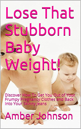 Lose That Stubborn Baby Weight!: Discover How To Get You Out Of Your Frumpy Pregnancy Clothes And Back Into Your Skinny Jeans