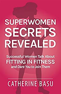 Superwomen Secrets Revealed: Successful Women Talk About Fitting In Fitness And Dare You To Join Them by Catherine Basu ebook deal