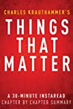 Things That Matter by Charles Krauthammer - A 30-minute Chapter-by-Chapter Summary: Three Decades of Passions, Pastimes and Politics