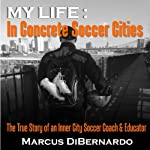 My Life in Concrete Soccer Cities: The True Story of an Inner City Soccer Coach & Educator | Marcus DiBernardo