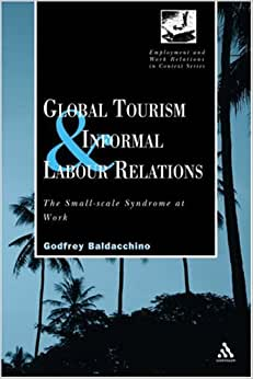 Global Tourism And Informal LAbour Relations: The Small Scale Syndrome At Work (Employment And Work Relations In Context)