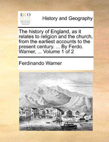 The history of England, as it relates to religion and the church, from the earliest accounts to the present century. ... By Ferdo. Warner, ...  Volume 1 of 2
