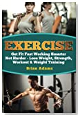 Exercise: Get Fit Fast Working Smarter Not Harder - Lose Weight, Strength, Workout & Weight Training