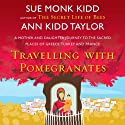 Travelling with Pomegranates Audiobook by Sue Monk Kidd, Ann Kidd Taylor Narrated by Sue Monk Kidd