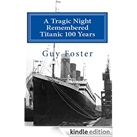 A Tragic Night Remembered - Titanic 100 Years - April 15, 1912 to April 15, 2012