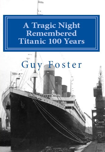 A Tragic Night Remembered - Titanic 100 Years - April 15, 1912 to April 15, 2012