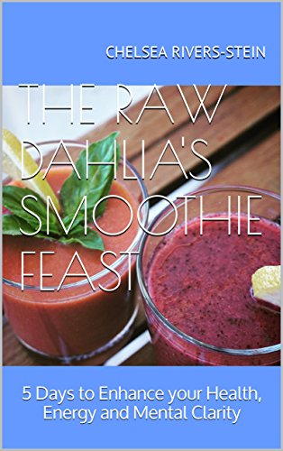 The Raw Dahlia's Smoothie Feast: 5 Days to Enhance your Health, Energy and Mental Clarity by Chelsea Rivers-Stein