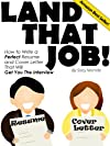 Land That Job! How To Write a Perfect Resume And Cover Letter That Will Get You The Interview (Landing Your Job)