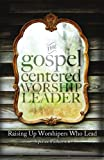 img - for The Gospel Centered Worship Leader: Raising Up Worshipers Who Lead book / textbook / text book