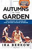 Ira Berkow Autumns in the Garden: The Coach of Camelot & Other Knicks Stories