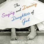 The Singing and Dancing Daughters of God: A Novel | Timothy Schaffert