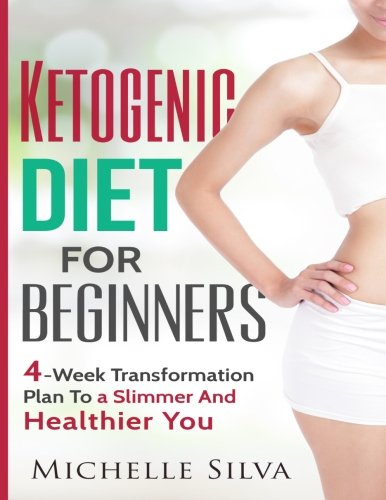 Ketogenic Diet For Beginners: 4-Week Transformation Plan To a Slimmer And Healthier You by Michelle Silva