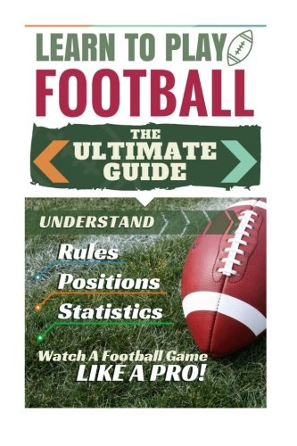 Football: Learn to Play Football: The Ultimate Guide to Understand Football Rules, Football Positions, Football Statistics and Watch a Football Game Like a Pro! PDF