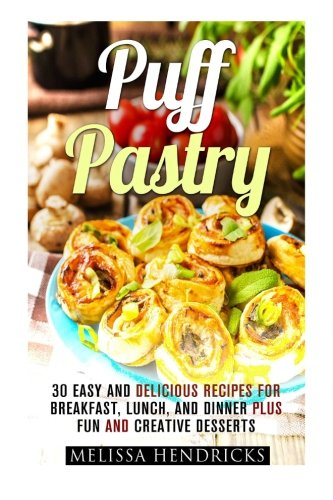 Puff Pastry: 30 Easy and Delicious Recipes for Breakfast, Lunch, and Dinner Plus Fun and Creative Desserts (Easy Desserts & Baking for Breakfast)