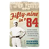 Fifty-Nine in '84: Old Hoss Radbourn, Barehanded Baseball, and the Greatest Season a Pitcher Ever Had ~ Edward Achorn