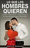 LO QUE LOS HOMBRES QUIEREN - Como Atraerlo, Seducirlo y Enamorarlo para SIEMPRE!: (Como seducir y enamorar a un hombre)