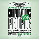 Corporations Are Not People: Reclaiming Democracy from Big Money and Global Corporations | Jeffrey D. Clements