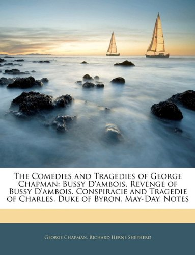 The Comedies and Tragedies of George Chapman: Bussy D'ambois. Revenge of Bussy D'ambois. Conspiracie and Tragedie of Charles, Duke of Byron. May-Day. Notes