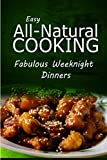 img - for Easy All-Natural Cooking - Fabulous Weeknight Dinners: Easy Healthy Recipes Made With Natural Ingredients book / textbook / text book