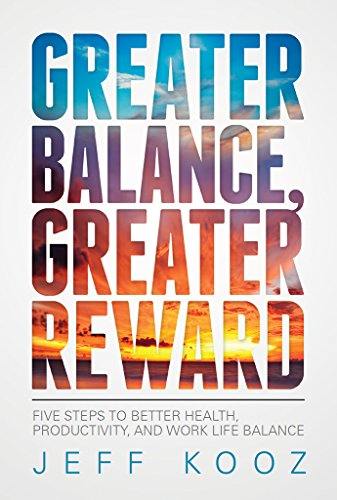 Greater Balance, Greater Reward: Five Steps to Better Health, Productivity, and Work Life Balance (Greater Balance Books Book 1) by Jeff Kooz