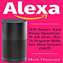 Alexa: 1401 Smart and Funny Questions to Ask Alexa Audiobook by Mark Diamond Narrated by John Dunleavy
