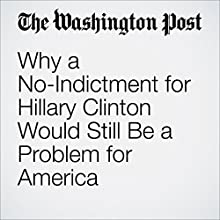 Why a No-Indictment for Hillary Clinton Would Still Be a Problem for America Other by Ruth Marcus Narrated by Sam Scholl