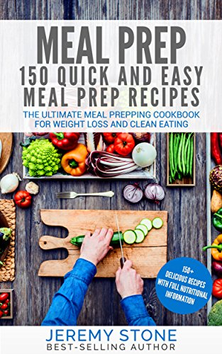 Meal Prep: 150 Quick and Easy Meal Prep Recipes - The Ultimate Meal Prepping Cookbook For Weight Loss and Clean Eating (Meal Planning, Batch Cooking) by Jeremy Stone