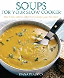 Soups For Your Slow Cooker: How to Make Delicious Soups for All Occasions in Your Slow Cooker