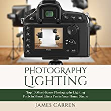 Photography: Photography Lighting: Top 10 Must-Know Photography Lighting Facts to Shoot Like a Pro in Your Home Studio (       UNABRIDGED) by James Carren Narrated by John Edmondson