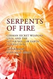 Serpents of Fire: German Secret Weapons, UFOs, and the Hitler/Hollow Earth Connection
