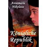 """K�nigliche Republik: Historischer Romanvon """"Annemarie Nikolaus"""""""