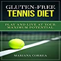 Gluten-Free Tennis Diet: Play and Live at Your Maximum Potential Audiobook by Mariana Correa Narrated by Kyle Pruzina