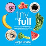 Tiny and Full: Discover Why Only Eating a Vegan Breakfast Will Keep You Tiny and Full for Life | Jorge Cruise