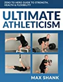 Ultimate Athleticism: Zero to Hero Guide to Strength, Health, & Flexibility